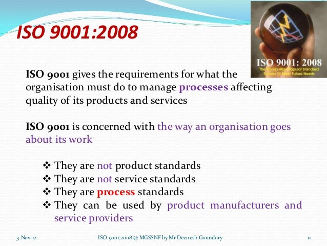 ISO 9001:2008   ISO 9001 gives the requirements for what the   organisation must do to manage processes affecting   qualit...
