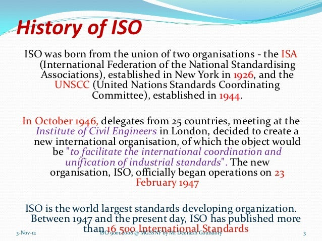 History of ISO ISO was born from the union of two organisations - the ISA    (International Federation of the National Sta...
