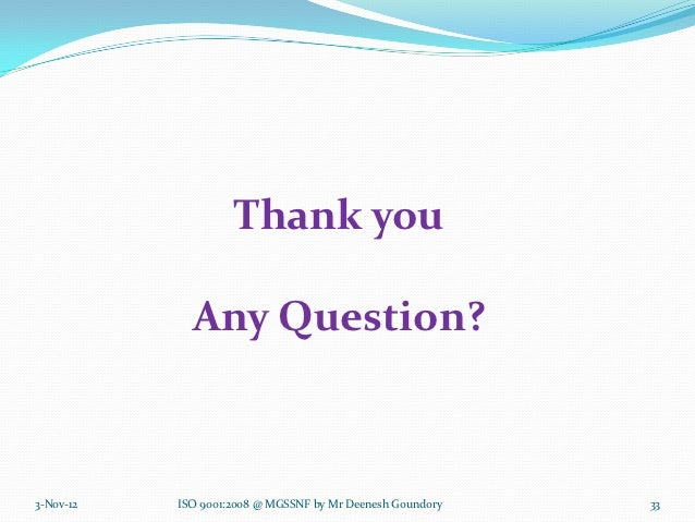 Thank you             Any Question?3-Nov-12   ISO 9001:2008 @ MGSSNF by Mr Deenesh Goundory   33
