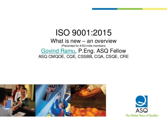 ISO 9001:2015 What is new – an overview (Presented for ASQ India members) Govind Ramu, P.Eng. ASQ Fellow ASQ CMQOE, CQE, C...