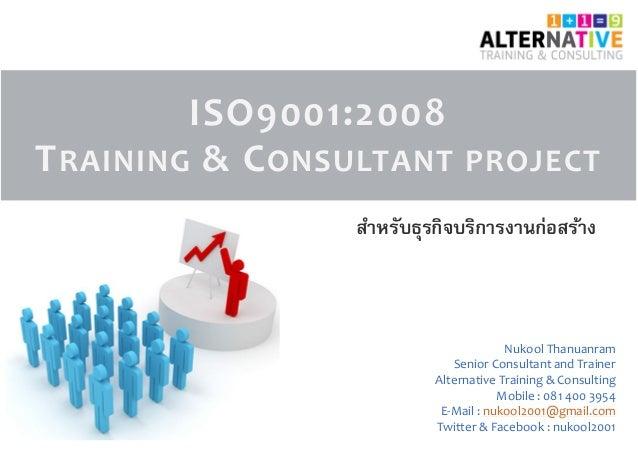 ISO9001:2008 TRAINING & CONSULTANT PROJECT Nukool Thanuanram Senior Consultant and Trainer Alternative Training & Consulti...