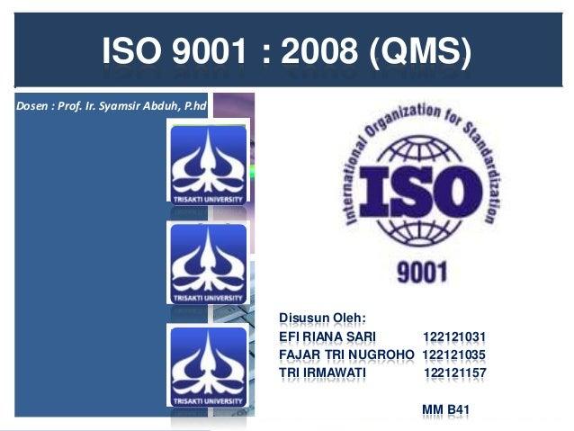 ISO 9001 : 2008 (QMS) Dosen : Prof. Ir. Syamsir Abduh, P.hd  Disusun Oleh: EFI RIANA SARI 122121031 FAJAR TRI NUGROHO 1221...