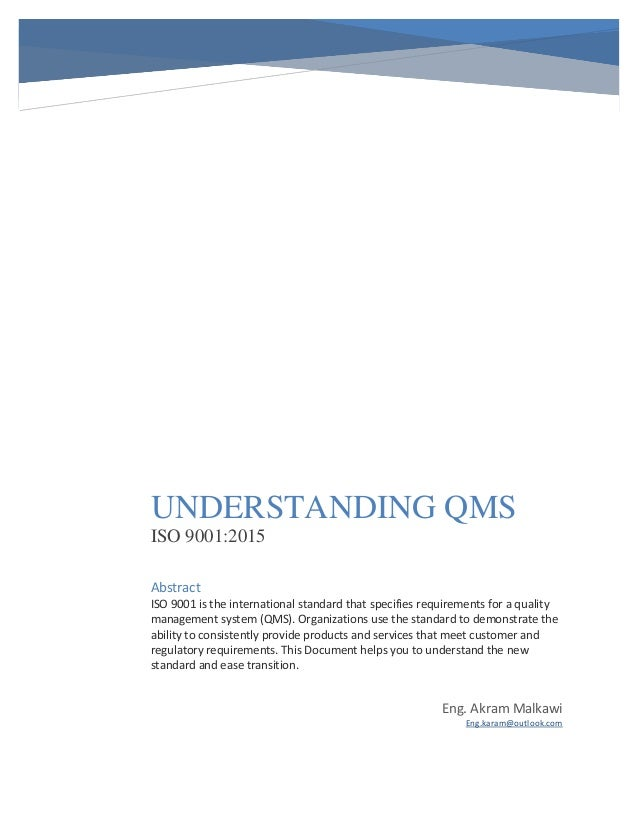 UNDERSTANDING QMS ISO 9001:2015 Eng. Akram Malkawi Eng.karam@outlook.com Abstract ISO 9001 is the international standard t...