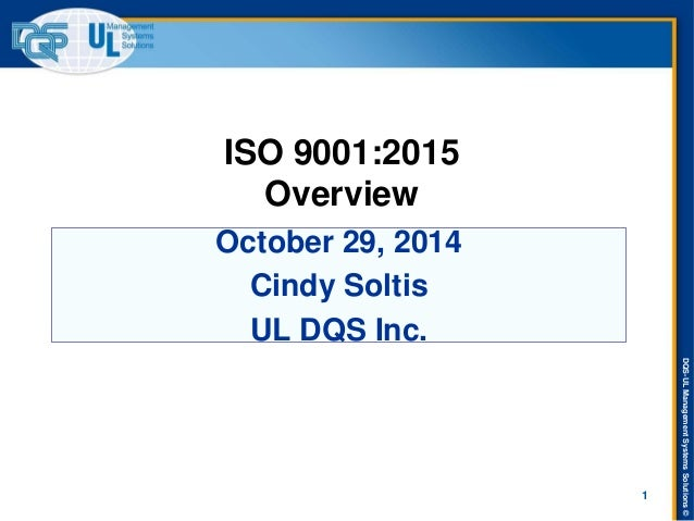 DQS-UL Management Systems Solutions ©  October 29, 2014  Cindy Soltis  UL DQS Inc.  ISO 9001:2015 Overview  1