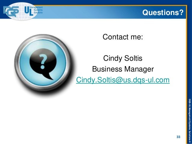 DQS-UL Management Systems Solutions ©  Questions?  Contact me:  Cindy Soltis  Business Manager  Cindy.Soltis@us.dqs-ul.com...