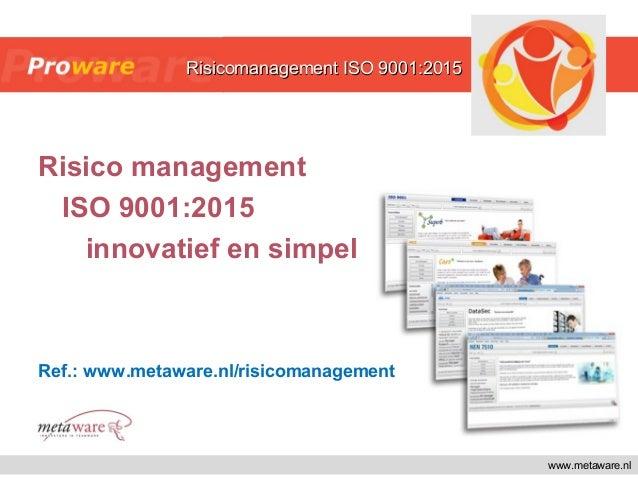 Risico management ISO 9001:2015 innovatief en simpel Ref.: www.metaware.nl/risicomanagement www.metaware.nl Risicomanageme...