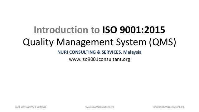 Introduction to ISO 9001:2015 Quality Management System (QMS) NURI CONSULTING & SERVICES, Malaysia www.iso9001consultant.o...