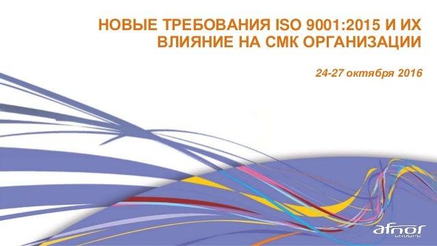 НОВЫЕ ТРЕБОВАНИЯ ISO 9001:2015 И ИХ ВЛИЯНИЕ НА СМК ОРГАНИЗАЦИИ 24-27 октября 2016