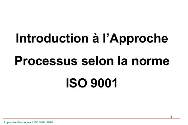 1 Introduction à l'Approche Processus selon la norme ISO 9001 Approche Processus / ISO 9001:2008