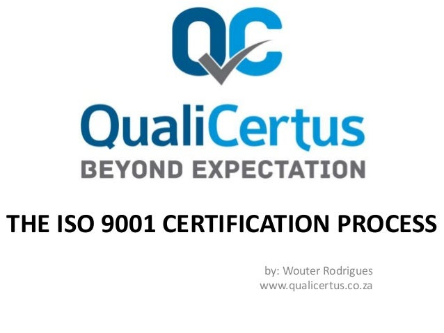 THE ISO 9001 CERTIFICATION PROCESS by: Wouter Rodrigues www.qualicertus.co.za