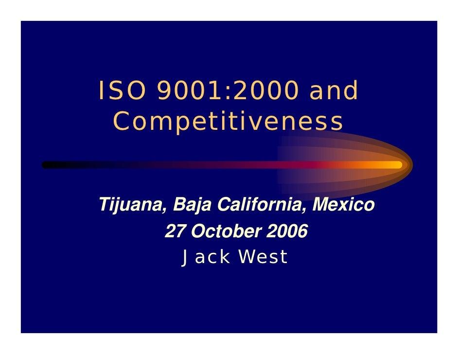 ISO 9001:2000 and  Competitiveness   Tijuana, Baja California, Mexico        27 October 2006           Jack West