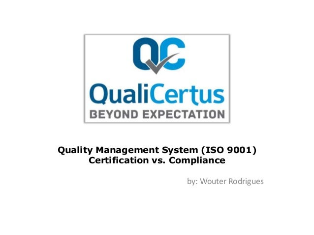 Quality Management System (ISO 9001) Certification vs. Compliance by: Wouter Rodrigues