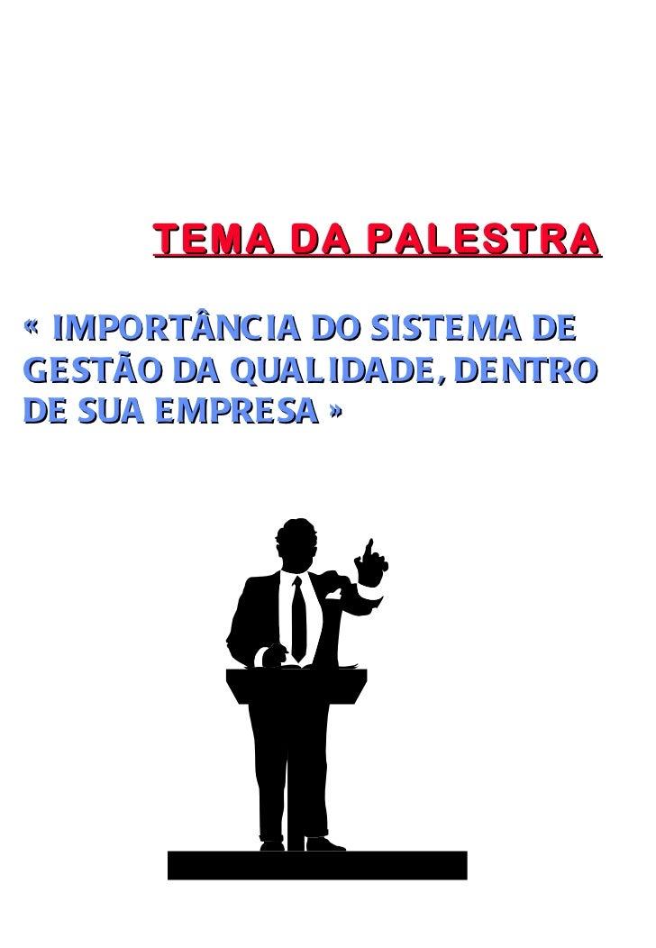 TEMA DA PALESTRA « IMPORTÂNCIA DO SISTEMA DE GESTÃO DA QUALIDADE, DENTRO DE SUA EMPRESA »