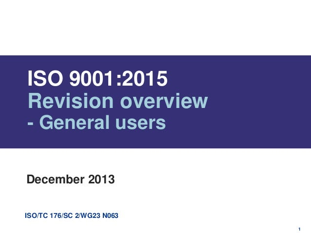 ISO 9001:2015 Revision overview - General users December 2013 ISO/TC 176/SC 2/WG23 N063 1