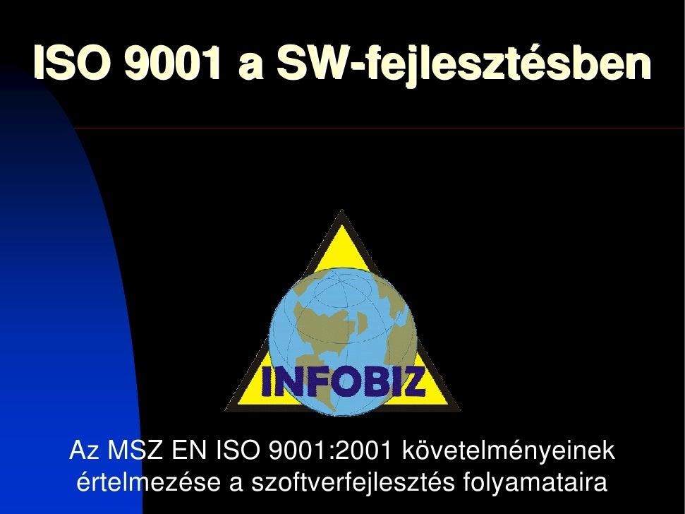 ISO 9001 a SW-fejlesztésben      Az MSZ EN ISO 9001:2001 követelményeinek  értelmezése a szoftverfejlesztés folyamataira