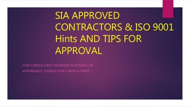 SIA APPROVED CONTRACTORS & ISO 9001 Hints AND TIPS FOR APPROVAL CAW CONSULTANCY BUSINESS SOLITIONS LTD AFFORDABLE CONSULTA...