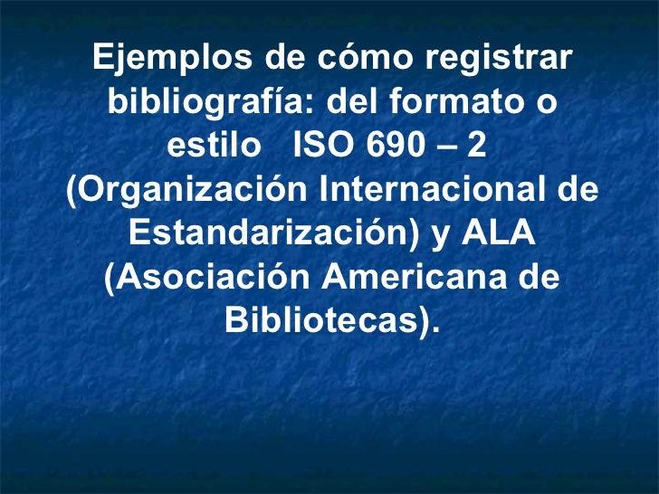 Ejemplos de cómo registrar bibliografía: del formato o estilo  ISO 690 – 2  (Organización Internacional de Estandarización...