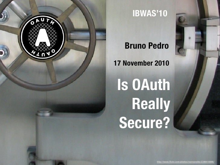 IBWAS'10   Bruno Pedro17 November 2010Is OAuth   ReallySecure?            http://www.flickr.com/photos/rooreynolds/23964188...