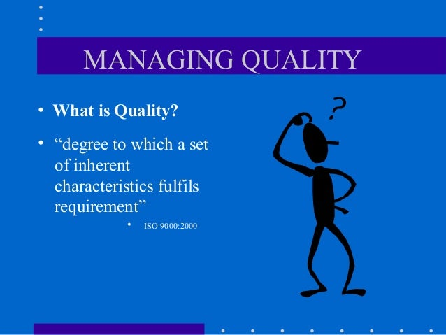 "MANAGING QUALITY• What is Quality?• ""degree to which a set  of inherent  characteristics fulfils  requirement""            ..."