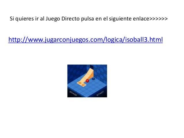 Si quieres ir al Juego Directo pulsa en el siguiente enlace>>>>>>  http://www.jugarconjuegos.com/logica/isoball3.html