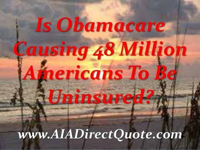Is Obamacare Causing 48 Million Americans To Be Uninsured? www.AIADirectQuote.com