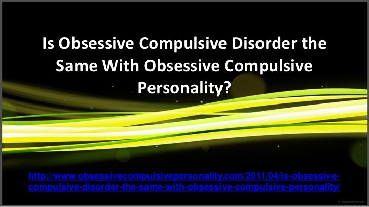 Is Obsessive Compulsive Disorder the    Same With Obsessive Compulsive               Personality?http://www.obsessivecompu...