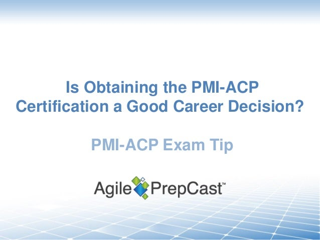 Is Obtaining the PMI-ACP Certification a Good Career Decision?