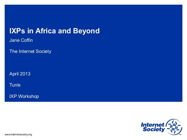 www.internetsociety.org IXPs in Africa and Beyond Jane Coffin The Internet Society April 2013 Tunis IXP Workshop