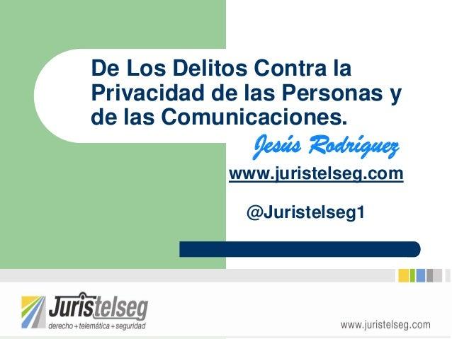 De Los Delitos Contra laPrivacidad de las Personas yde las Comunicaciones.              Jesús Rodríguez            www.jur...