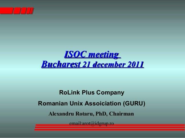 ISOC meetingISOC meeting BucharestBucharest 21 december 201121 december 2011 RoLink Plus Company Romanian Unix Assoiciatio...