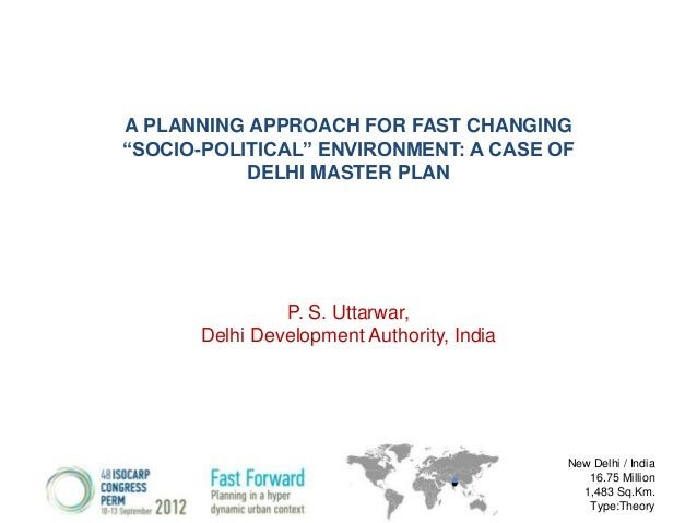 "A PLANNING APPROACH FOR FAST CHANGING ""SOCIO-POLITICAL"" ENVIRONMENT: A CASE OF DELHI MASTER PLAN  P. S. Uttarwar, Delhi De..."