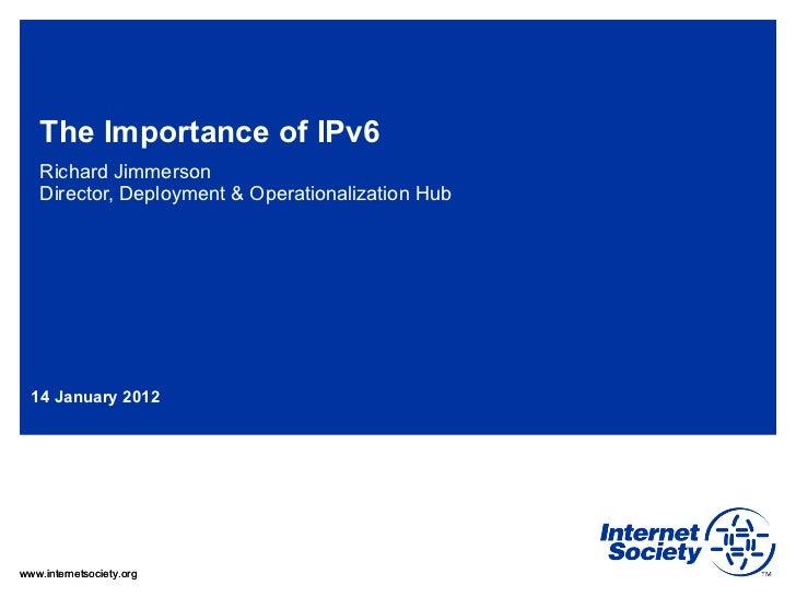 The Importance of IPv6 Richard Jimmerson Director, Deployment & Operationalization Hub 14 January 2012