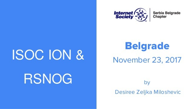 ISOC ION & RSNOG Belgrade November 23, 2017 by Desiree Zeljka Miloshevic