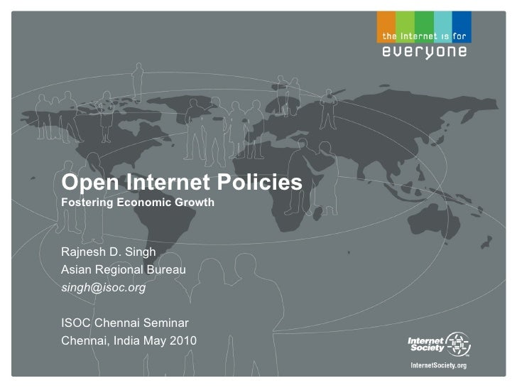 Open Internet Policies Fostering Economic Growth    Rajnesh D. Singh Asian Regional Bureau singh@isoc.org  ISOC Chennai Se...