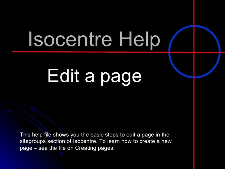 Isocentre Help Edit a page This help file shows you the basic steps to edit a page in the sitegroups section of Isocentre....