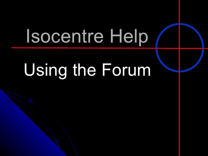 Isocentre Help Using the Forum