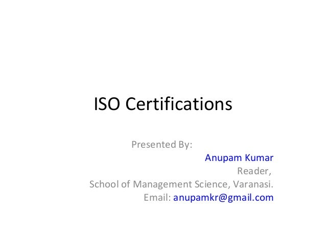 ISO Certifications        Presented By:                       Anupam Kumar                               Reader,School of ...