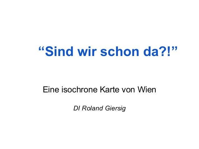 """""""Sind wir schon da?!""""  Eine isochrone Karte von Wien  DI Roland Giersig"""