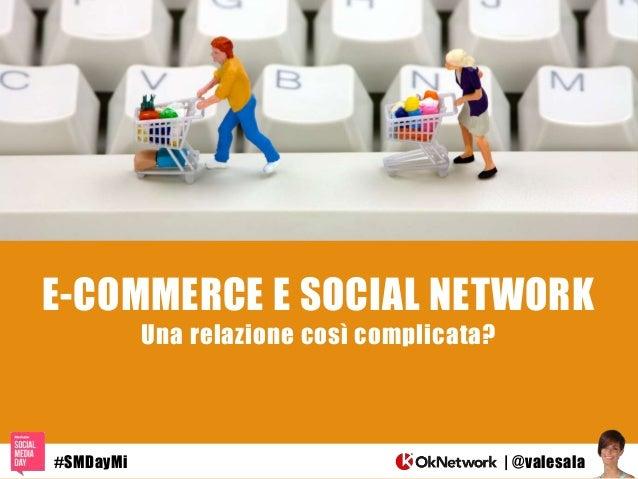 E-COMMERCE E SOCIAL NETWORK Una relazione così complicata? | @valesala#SMDayMi
