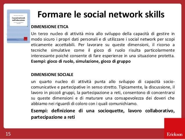 Formare le social network skills DIMENSIONE ETICA Un terzo nucleo di attività mira allo sviluppo della capacità di gestire...