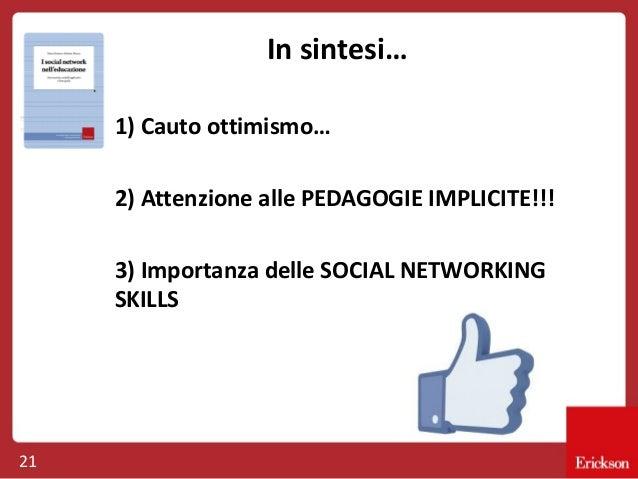 In sintesi… 1) Cauto ottimismo… 2) Attenzione alle PEDAGOGIE IMPLICITE!!! 3) Importanza delle SOCIAL NETWORKING SKILLS  21