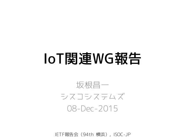 IoT関連WG報告 坂根昌一 シスコシステムズ 08-Dec-2015 IETF報告会(94th 横浜), ISOC-JP