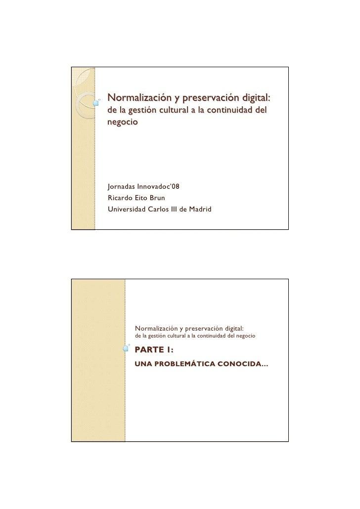 Normalización y preservación digital:de la gestión cultural a la continuidad delnegocioJornadas Innovadoc'08Ricardo Eito B...