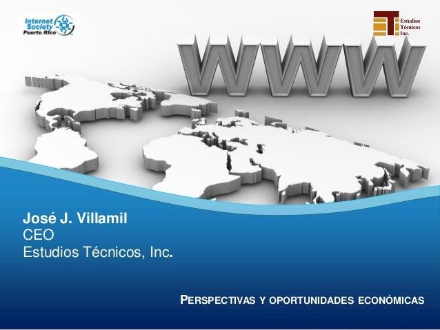 PERSPECTIVAS Y OPORTUNIDADES ECONÓMICASPERSPECTIVAS Y OPORTUNIDADES ECONÓMICASJosé J. VillamilCEOEstudios Técnicos, Inc.