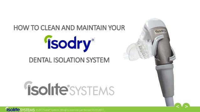 © 2017 Isolite® Systems. All rights reserved. Last Revised: 03/01/2017 HOW TO CLEAN AND MAINTAIN YOUR DENTAL ISOLATION SYS...