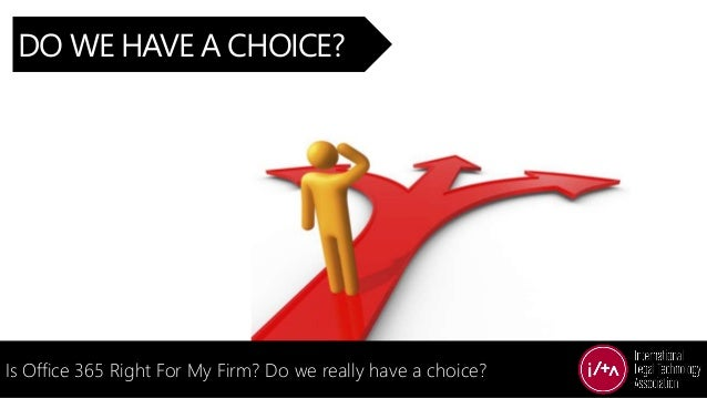 DO WE HAVE A CHOICE? Is Office 365 Right For My Firm? Do we really have a choice?