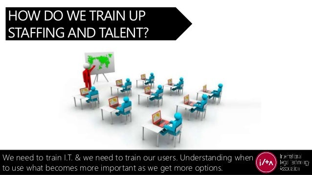 HOW DO WE TRAIN UP STAFFING AND TALENT? We need to train I.T. & we need to train our users. Understanding when to use what...