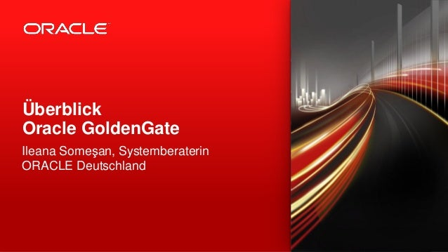 Überblick Oracle GoldenGate Ileana Someşan, Systemberaterin ORACLE Deutschland