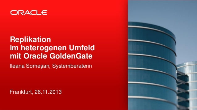 Replikation im heterogenen Umfeld mit Oracle GoldenGate Ileana Someşan, Systemberaterin  Frankfurt, 26.11.2013