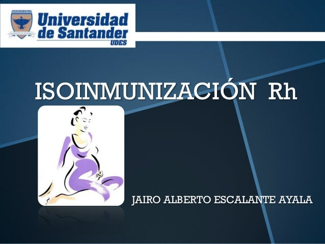 ISOINMUNIZACIÓN Rh      JAIRO ALBERTO ESCALANTE AYALA